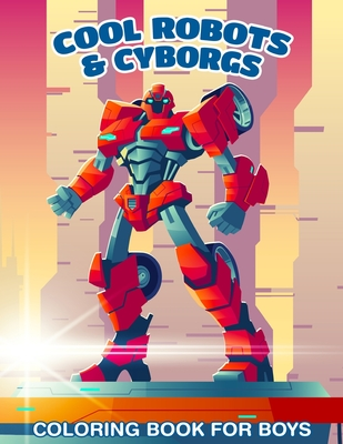 30 Cool Robots & Cyborgs Coloring Book For Boys: Coloring Book For Kids Cover Image