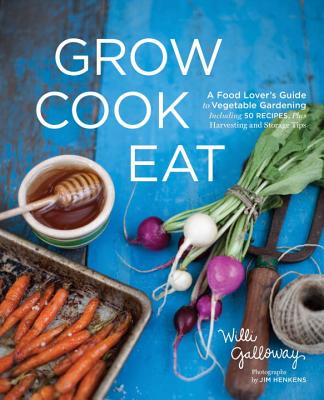 Grow Cook Eat: A Food Lover's Guide to Vegetable Gardening, Including 50 Recipes, Plus Harvesting and Storage Tips Cover Image