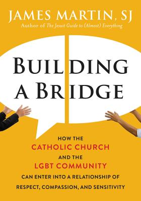 Building a Bridge: How the Catholic Church and the LGBT Community Can Enter into a Relationship of Respect, Compassion, and Sensitivity Cover Image