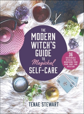 The Modern Witch's Guide to Magickal Self-Care: 36 Sustainable Rituals for Nourishing Your Mind, Body, and Intuition