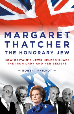 Margaret Thatcher the Honorary Jew: How Britain's Jews Helped Shape the Iron Lady and Her Beliefs Cover Image
