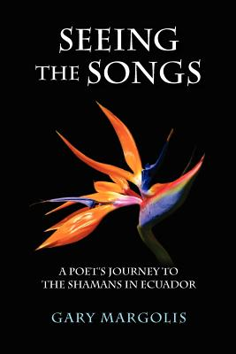 Seeing the Songs: A Poet's Journey to the Shamans in Ecuador Cover Image