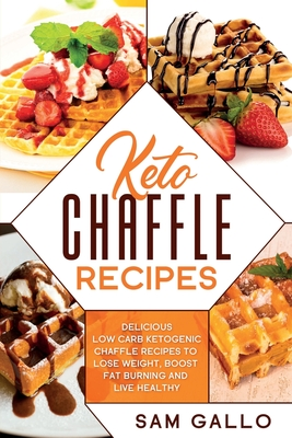 Keto Chaffle Recipes: Delicious Low Carb Ketogenic Chaffle Recipes to Lose Weight, Boost Fat Burning and Live Healthy Cover Image