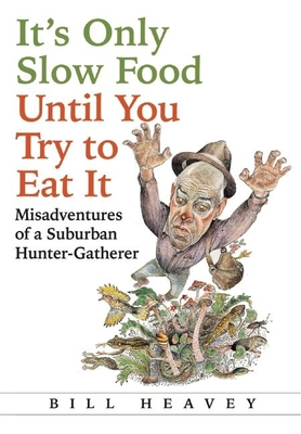 It's Only Slow Food Until You Try to Eat It: Misadventures of a Suburban Hunter-Gatherer Cover Image