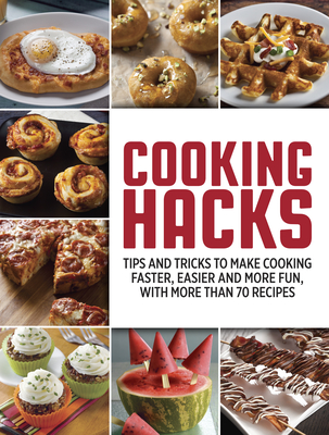 Cooking Hacks: Tips and Tricks to Make Cooking Faster, Easier and More Fun, with More Than 70 Recipes Cover Image
