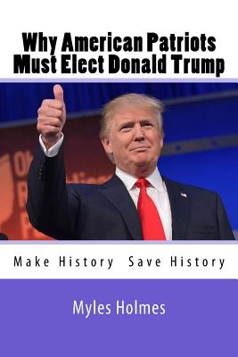 Why American Patriots Must Elect Donald Trump: History's Not Only Being Made, But Saved! Cover Image
