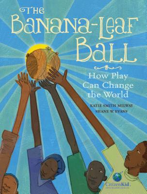 The Banana-Leaf Ball: How Play Can Change the World (CitizenKid) Cover Image