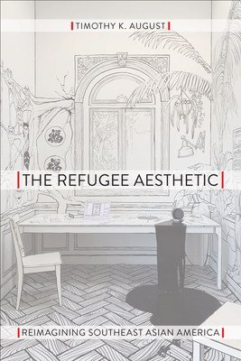 The Refugee Aesthetic: Reimagining Southeast Asian America (Asian American History & Cultu) Cover Image