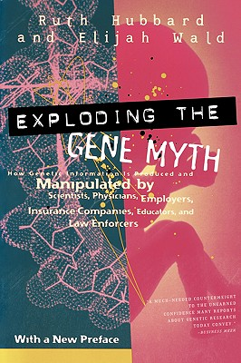 Exploding the Gene Myth: How Genetic Information Is Produced and Manipulated by Scientists, Physicians, Employers, Insurance Companies, Educators, and Law Enforcers Cover Image