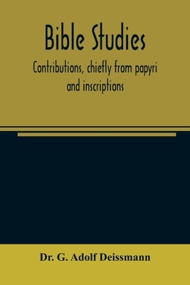 Bible studies: contributions, chiefly from papyri and inscriptions, to the history of the language, the literature, and the religion Cover Image