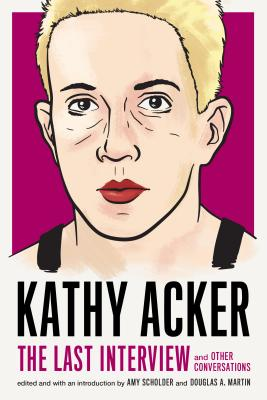 Kathy Acker: The Last Interview: and Other Conversations (The Last Interview Series) Cover Image