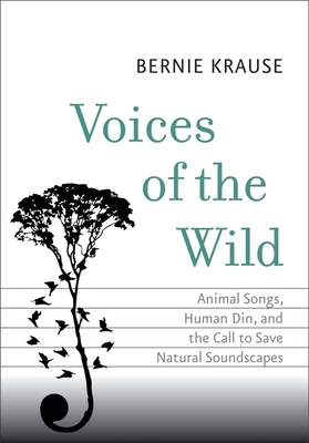 Voices of the Wild: Animal Songs, Human Din, and the Call to Save Natural Soundscapes (The Future Series) Cover Image
