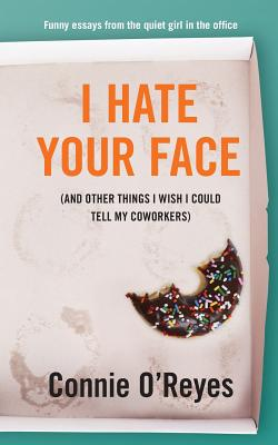 I Hate Your Face: (And Other Things I Wish I Could Tell My Coworkers) Cover Image