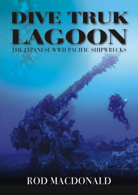 Dive Truk Lagoon: The Japanese WWII Pacific Shipwrecks Cover Image
