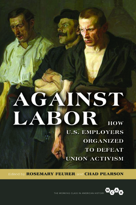Against Labor: How U.S. Employers Organized to Defeat Union Activism (Working Class in American History) Cover Image