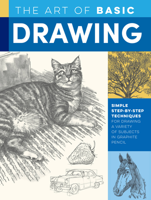 The Art of Basic Drawing: Simple step-by-step techniques for drawing a variety of subjects in graphite pencil (Collector's Series)