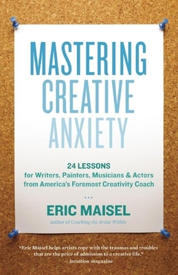 Mastering Creative Anxiety: 24 Lessons for Writers, Painters, Musicians & Actors from America's Foremost Creativity Coach Cover Image