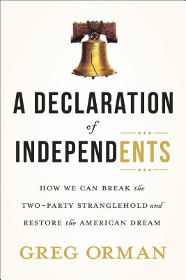 A Declaration of Independents: How We Can Break the Two-Party Stranglehold and Restore the American Dream Cover Image