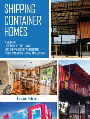 Shipping Container Homes: A Guide on How to Build and Move into Shipping Container Homes with Examples of Plans and Designs Cover Image