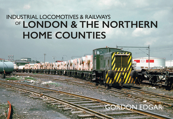 Industrial Locomotives & Railways of London & the Northern Home Counties (Industrial Locomotives & Railways of ...) Cover Image