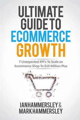 Ultimate Guide To E-commerce Growth: 7 Unexpected KPIs To Scale An E-commerce Shop To $10 Million Plus Cover Image