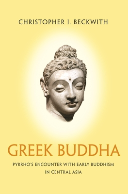Greek Buddha: Pyrrho's Encounter with Early Buddhism in Central Asia Cover Image