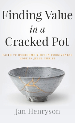 Finding Value in a Cracked Pot: Faith to Overcome + Joy in Forgiveness + Hope in Jesus Christ Cover Image