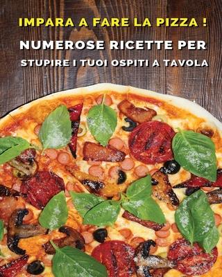 Impara a Fare La Pizza - Cookbook Di Cucina Per Chi AMA Il Cibo Italiano: Numerose Ricette Per Stupire i Tuoi Ospiti a Tavola - Paperback Version - It Cover Image