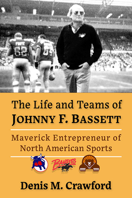 The Life and Teams of Johnny F. Bassett: Maverick Entrepreneur of North American Sports Cover Image