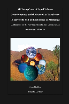 All 'Beings' Are of Equal Value - Consciousness and the Pursuit of Excellence In Service to Self and In Service to All Beings: A Blueprint for the New Cover Image