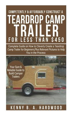 Competently&affordably Construct a Teardrop Camp Trailer Forless Than $450: Complete Guide Onhow Tocleverly Create a Teardrop Camp Trailer Forbeginner Cover Image