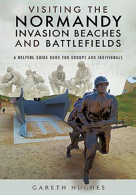 Visiting the Normandy Invasion Beaches and Battlefields: A Helpful Guide Book for Groups and Individuals Cover Image