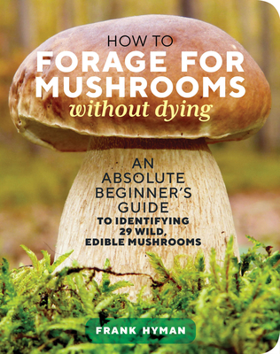 How to Forage for Mushrooms without Dying: An Absolute Beginner's Guide to Identifying 29 Wild, Edible Mushrooms Cover Image