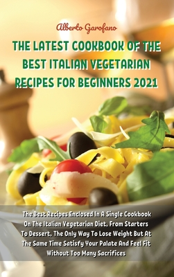 The Latest Cookbook of the Best Italian Vegetarian Recipes for Beginners 2021: The Best Recipes Enclosed In A Single Cookbook On The Italian Vegetaria Cover Image