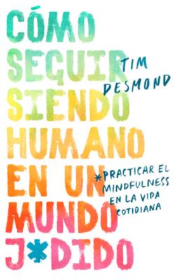 How to Stay Human in a F*cked-Up World \ (Spanish edition): Como seguir siendo humano en un mundo: Practicar el mindfulness en la vida cotidiana Cover Image