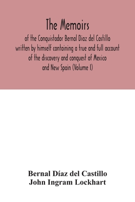 The Memoirs, of the Conquistador Bernal Diaz del Castillo written by himself containing a true and full account of the discovery and conquest of Mexic Cover Image