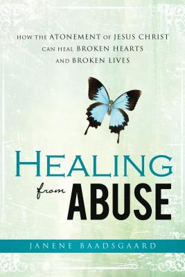 Healing from Abuse: How the Atonement of Jesus Christ Can Heal Broken Hearts and Broken Lives Cover Image