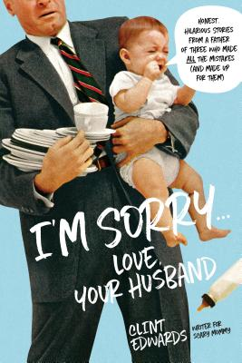 I'm Sorry...Love, Your Husband: Honest, Hilarious Stories From a Father of Three Who Made All the Mistakes (and Made up for Them) Cover Image