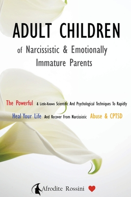 Adult Children of Narcissistic and Emotionally Immature >parents: The Powerful & Little-Known Scientific And Psychological Techniques To Rapidly Heal Cover Image