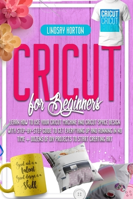 Cricut: For Beginners: Learn How To Use Your Cricut Machine And Cricut Space Design With Step-By-Step Guide To Get Everything Cover Image