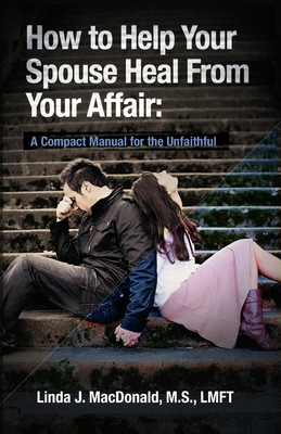 How to Help Your Spouse Heal from Your Affair: A Compact Manual for the Unfaithful Cover Image