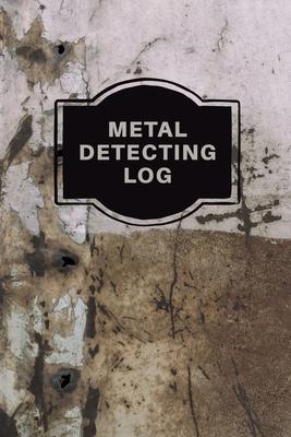 Metal Detecting Log Book: Metal Detectorists Record Book, Dirt Fishing Notebook, Pocket Size Treasure Hunting Journal, Metal Detector Gift Cover Image