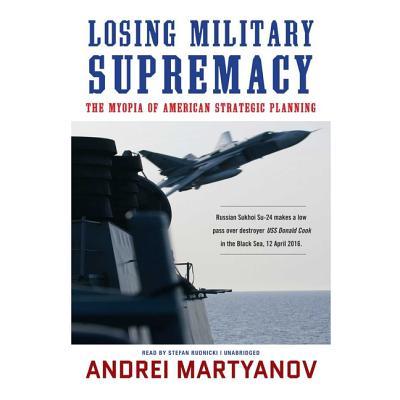 Losing Military Supremacy Lib/E: The Myopia of American Strategic Planning Cover Image