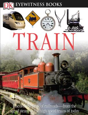 DK Eyewitness Books: Train: Discover the Story of Railroads from the Age of Steam to the High-Speed Trains o from the Age of Steam to the High-Speed Trains of Today Cover Image