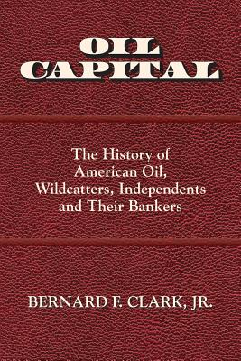 Oil Capital: The History of American Oil, Wildcatters, Independents and Their Bankers Cover Image
