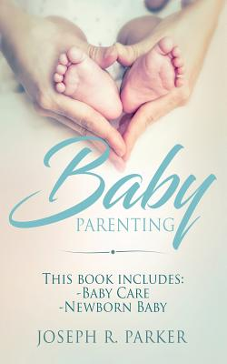 Baby Parenting: Newborn Baby, Baby Care. All you Need to Know About Infant and Toddler Development, Sleep, Feeding, Teeth and More! Cover Image