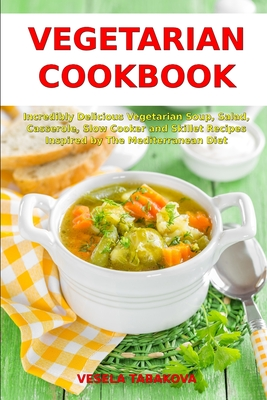 Vegetarian Cookbook: Incredibly Delicious Vegetarian Soup, Salad, Casserole, Slow Cooker and Skillet Recipes Inspired by The Mediterranean (Healthy Cooking #1) Cover Image