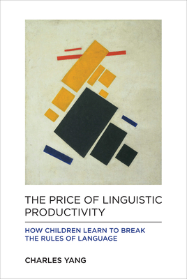 The Price of Linguistic Productivity: How Children Learn to Break the Rules of Language Cover Image