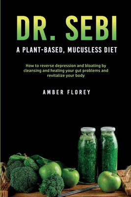 Dr. Sebi: A Plant-Based, Mucusless Diet: How to reverse depression and bloating by cleansing and healing your gut problems and r Cover Image