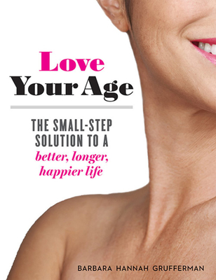 Love Your Age: The Small-Step Solution to a Better, Longer, Happier Life Cover Image